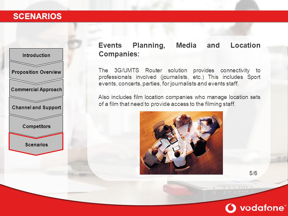 Scenarios Channel and Support Commercial Approach Proposition Overview Introduction Competitors Events Planning, Media and Location Companies: The 3G/UMTS Router solution provides connectivity to professionals involved (journalists, etc.) This includes Sport events, concerts, parties, for journalists and events staff.