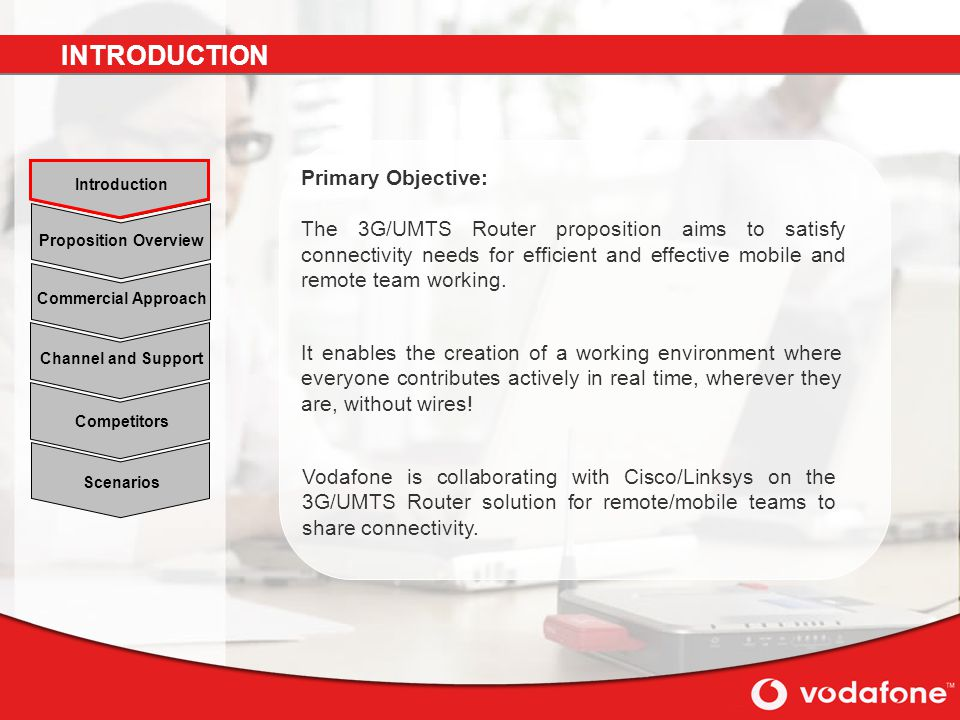 Scenarios Channel and Support Commercial Approach Proposition Overview Introduction Competitors Primary Objective: The 3G/UMTS Router proposition aims to satisfy connectivity needs for efficient and effective mobile and remote team working.