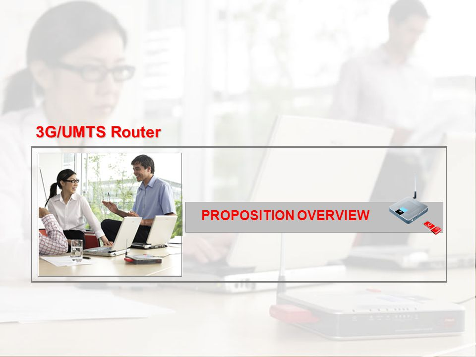 Scenarios Channel and Support Commercial Approach Proposition Overview Introduction Competitors PROPOSITION OVERVIEW 3G/UMTS Router