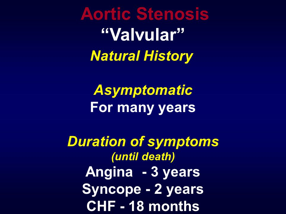 Natural History Asymptomatic For many years Duration of symptoms (until death) Angina - 3 years Syncope - 2 years CHF - 18 months Aortic Stenosis Valvular