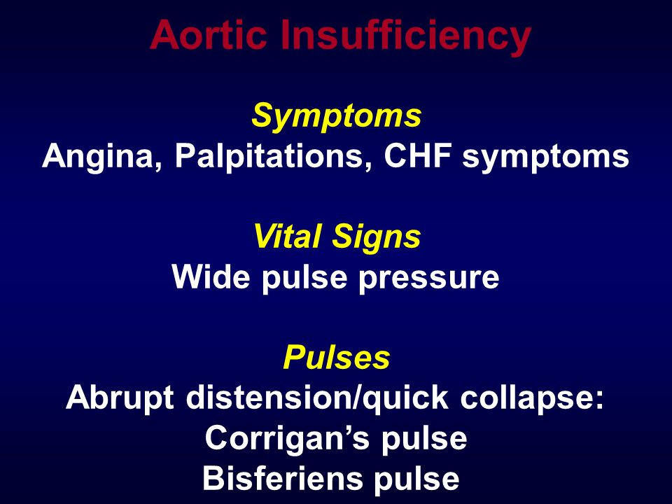 Symptoms Angina, Palpitations, CHF symptoms Vital Signs Wide pulse pressure Pulses Abrupt distension/quick collapse: Corrigan's pulse Bisferiens pulse Aortic Insufficiency