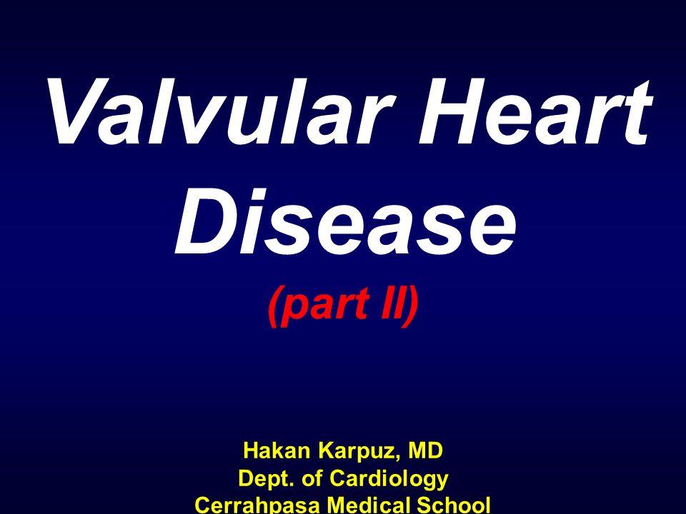 Valvular Heart Disease (part II) Hakan Karpuz, MD Dept. of Cardiology Cerrahpasa Medical School