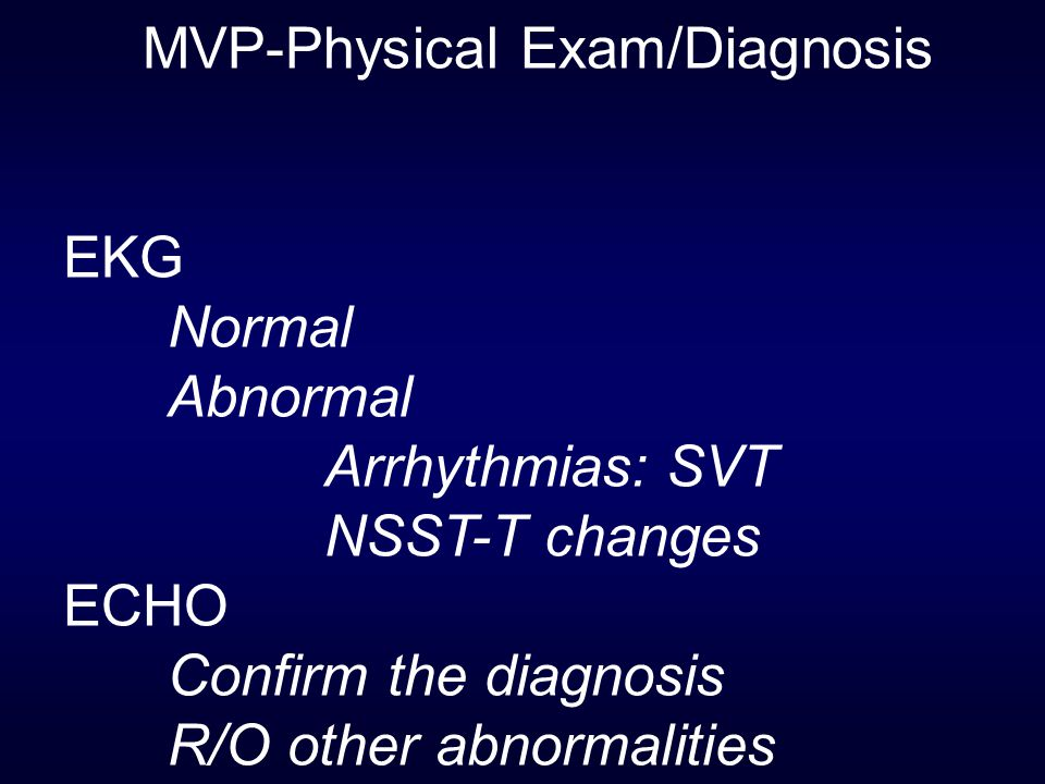 MVP-Physical Exam/Diagnosis EKG Normal Abnormal Arrhythmias: SVT NSST-T changes ECHO Confirm the diagnosis R/O other abnormalities