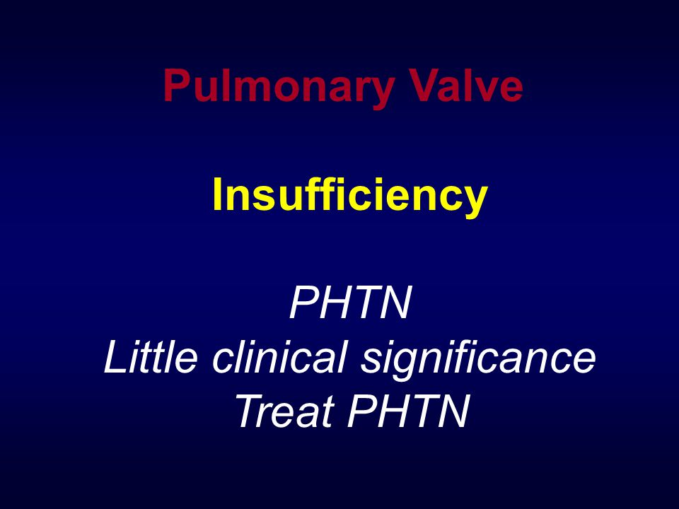 Pulmonary Valve Insufficiency PHTN Little clinical significance Treat PHTN