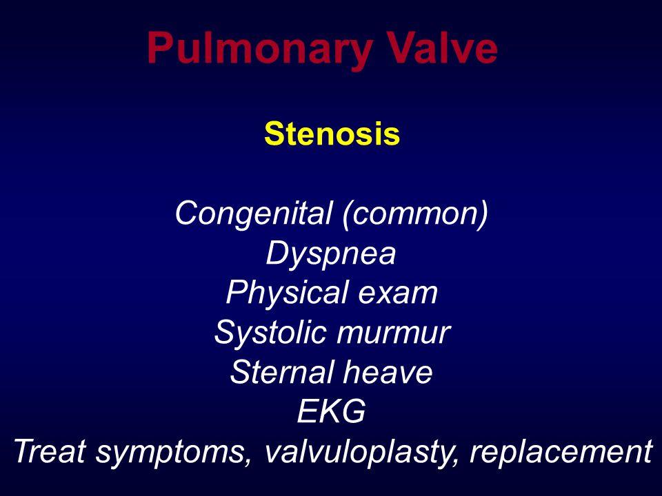 Pulmonary Valve Stenosis Congenital (common) Dyspnea Physical exam Systolic murmur Sternal heave EKG Treat symptoms, valvuloplasty, replacement