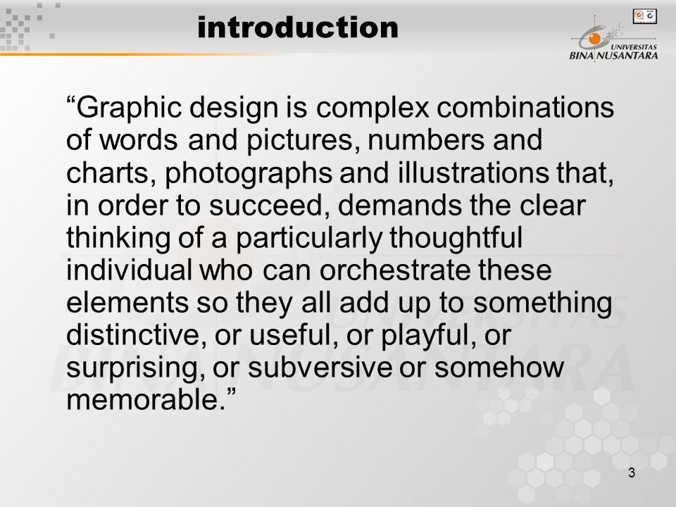 3 introduction Graphic design is complex combinations of words and pictures, numbers and charts, photographs and illustrations that, in order to succeed, demands the clear thinking of a particularly thoughtful individual who can orchestrate these elements so they all add up to something distinctive, or useful, or playful, or surprising, or subversive or somehow memorable.