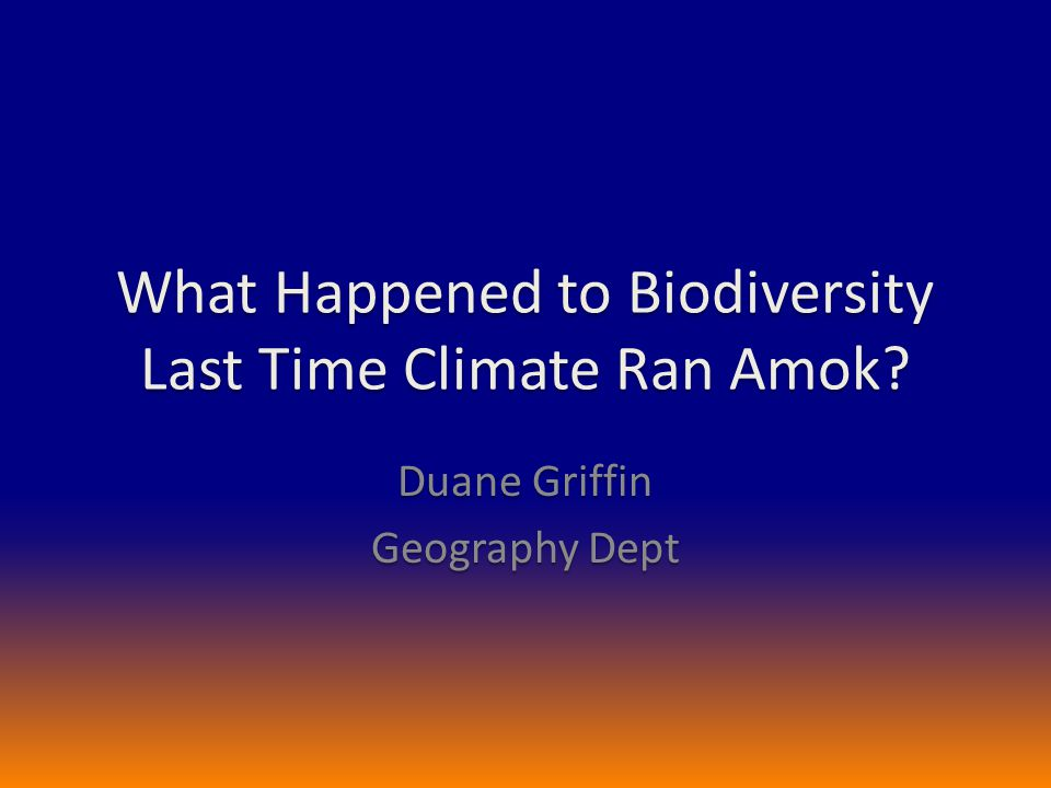 What Happened to Biodiversity Last Time Climate Ran Amok? Duane Griffin Geography Dept