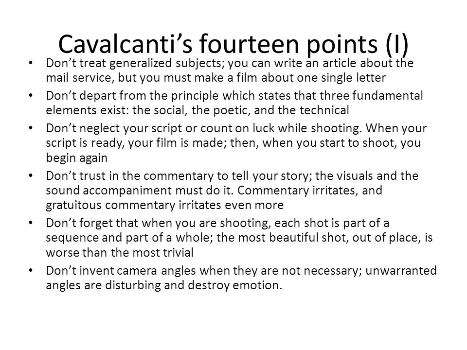 Cavalcanti's fourteen points (I) Don't treat generalized subjects; you can write an article about the mail service, but you must make a film about one single letter Don't depart from the principle which states that three fundamental elements exist: the social, the poetic, and the technical Don't neglect your script or count on luck while shooting.