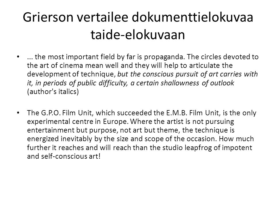 Grierson vertailee dokumenttielokuvaa taide-elokuvaan... the most important field by far is propaganda. The circles devoted to the art of cinema mean