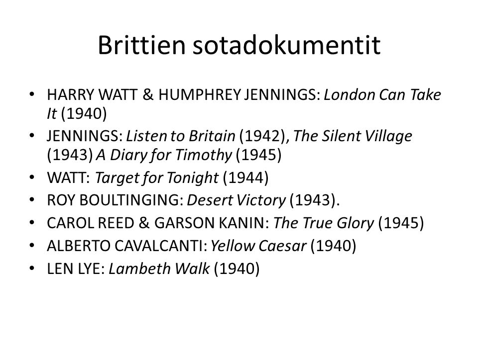 Brittien sotadokumentit HARRY WATT & HUMPHREY JENNINGS: London Can Take It (1940) JENNINGS: Listen to Britain (1942), The Silent Village (1943) A Diary for Timothy (1945) WATT: Target for Tonight (1944) ROY BOULTINGING: Desert Victory (1943).