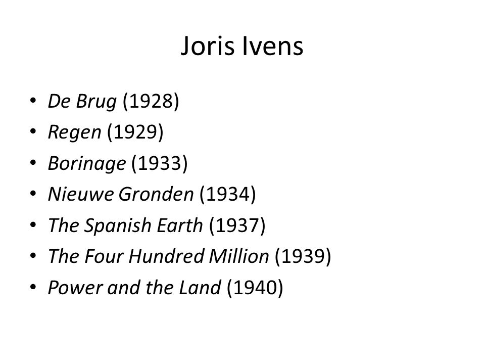 Joris Ivens De Brug (1928) Regen (1929) Borinage (1933) Nieuwe Gronden (1934) The Spanish Earth (1937) The Four Hundred Million (1939) Power and the Land (1940)