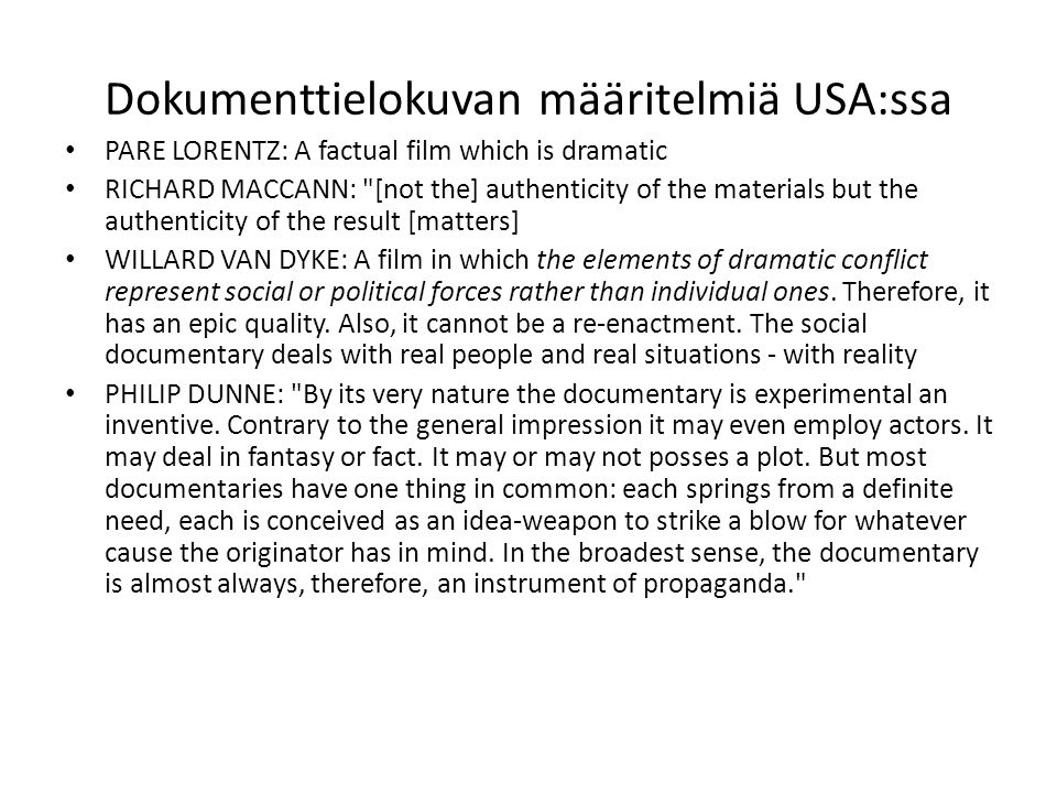 Dokumenttielokuvan määritelmiä USA:ssa PARE LORENTZ: A factual film which is dramatic RICHARD MACCANN: [not the] authenticity of the materials but the authenticity of the result [matters] WILLARD VAN DYKE: A film in which the elements of dramatic conflict represent social or political forces rather than individual ones.