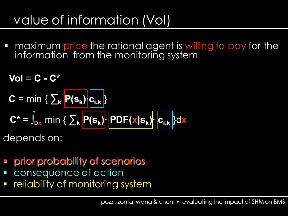 pozzi, zonta, wang & chen evaluating the impact of SHM on BMS value of information (VoI) VoI = C - C*  maximum price the rational agent is willing to pay for the information from the monitoring system C = min { ∑ k P(s k )·c i,k } C* = ∫ D x min { ∑ k P(s k )· PDF(x|s k )· c i,k }dx depends on:  prior probability of scenarios  consequence of action  reliability of monitoring system
