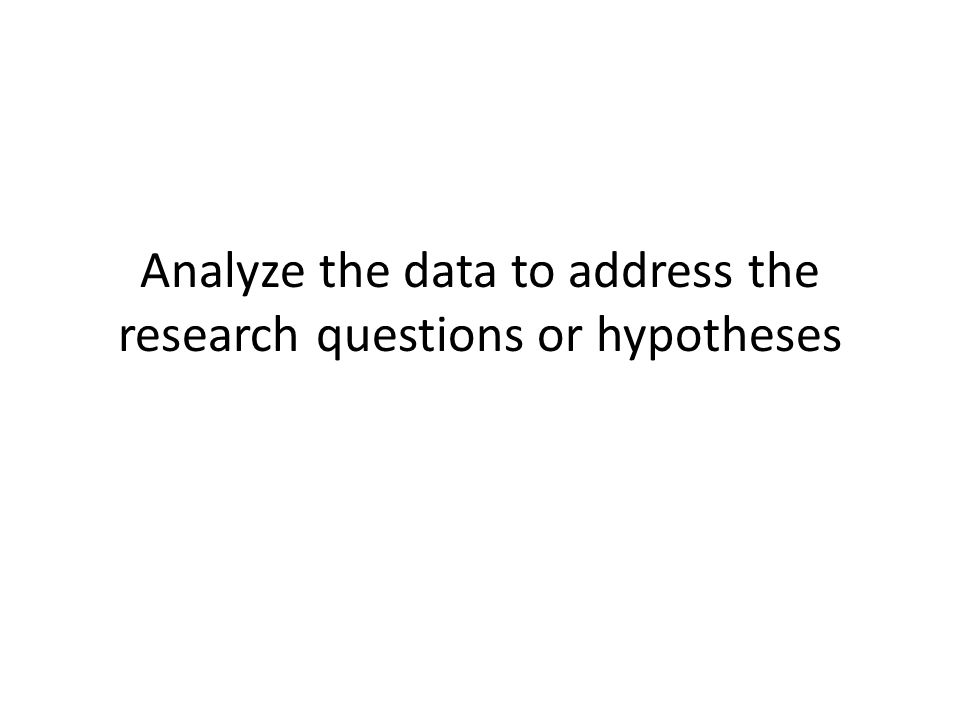 Analyze the data to address the research questions or hypotheses