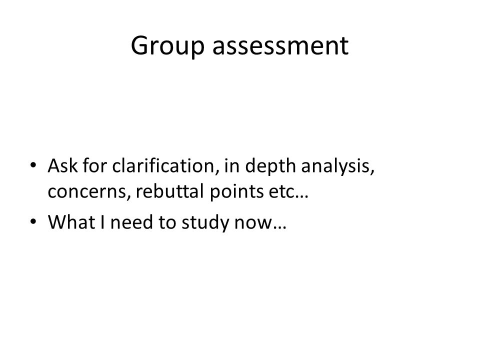 Group assessment Ask for clarification, in depth analysis, concerns, rebuttal points etc… What I need to study now…