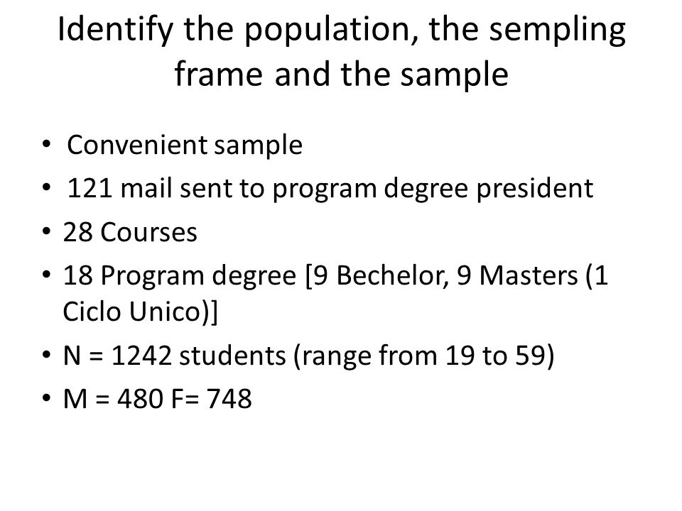 Identify the population, the sempling frame and the sample Convenient sample 121 mail sent to program degree president 28 Courses 18 Program degree [9 Bechelor, 9 Masters (1 Ciclo Unico)] N = 1242 students (range from 19 to 59) M = 480 F= 748