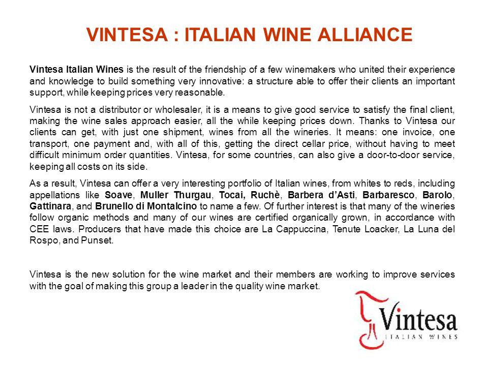 Vintesa Italian Wines is the result of the friendship of a few winemakers who united their experience and knowledge to build something very innovative: a structure able to offer their clients an important support, while keeping prices very reasonable.