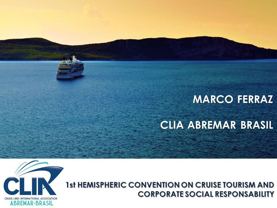Abril, 2015 1st HEMISPHERIC CONVENTION ON CRUISE TOURISM AND CORPORATE SOCIAL RESPONSABILITY MARCO FERRAZ CLIA ABREMAR BRASIL