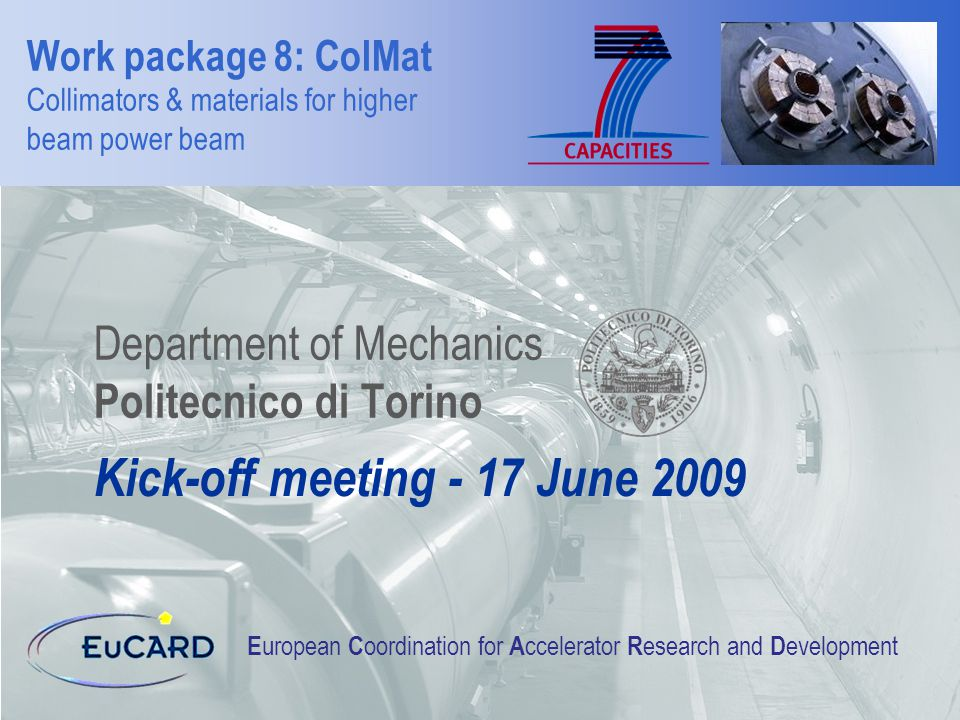 Work package 8: ColMat Collimators & materials for higher beam power beam Department of Mechanics Politecnico di Torino E uropean C oordination for A ccelerator R esearch and D evelopment Kick-off meeting - 17 June 2009
