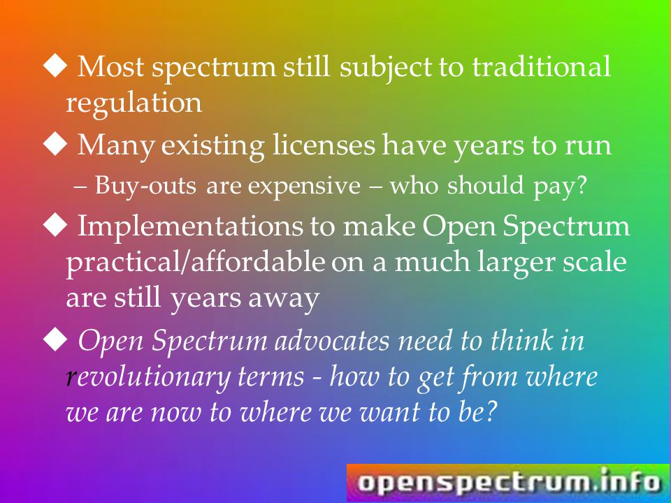  Most spectrum still subject to traditional regulation  Many existing licenses have years to run –Buy-outs are expensive – who should pay?  Impleme