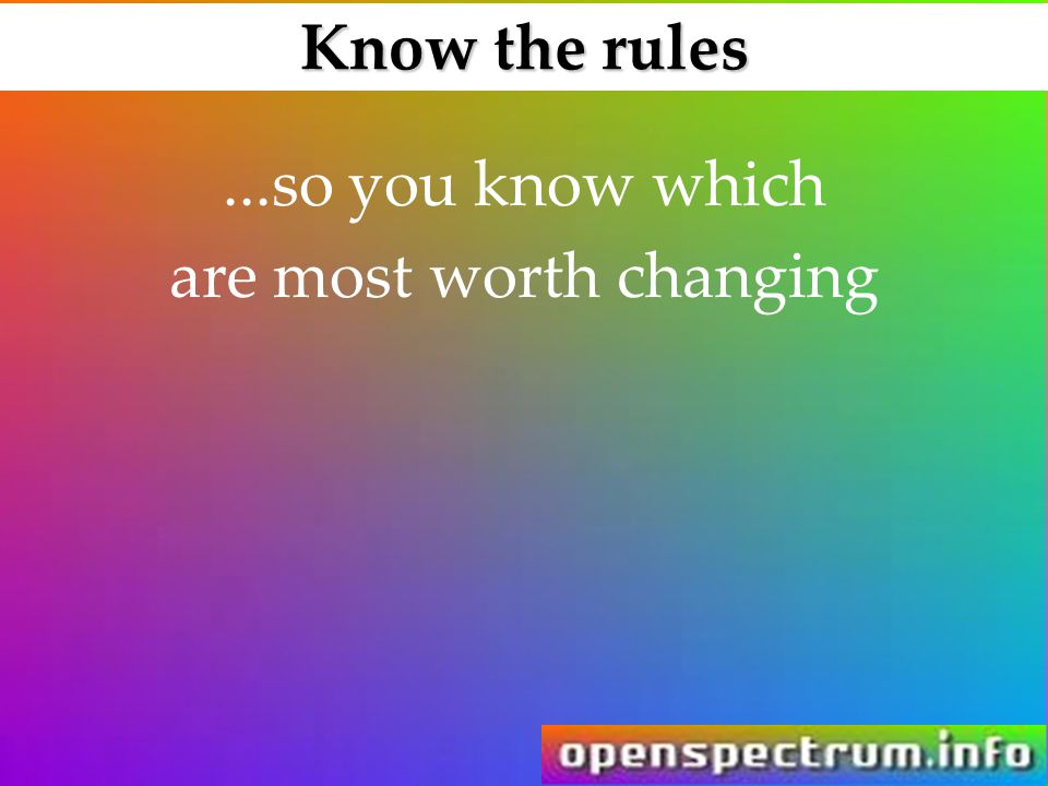 Know the rules...so you know which are most worth changing