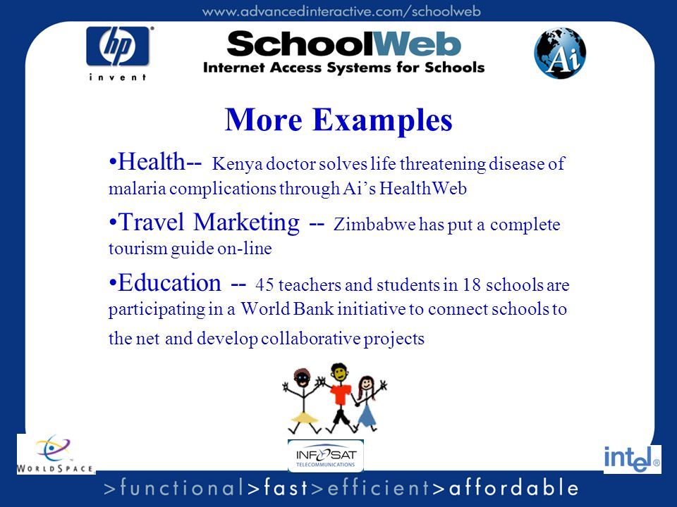 More Examples Health-- Kenya doctor solves life threatening disease of malaria complications through Ai's HealthWeb Travel Marketing -- Zimbabwe has put a complete tourism guide on-line Education -- 45 teachers and students in 18 schools are participating in a World Bank initiative to connect schools to the net and develop collaborative projects