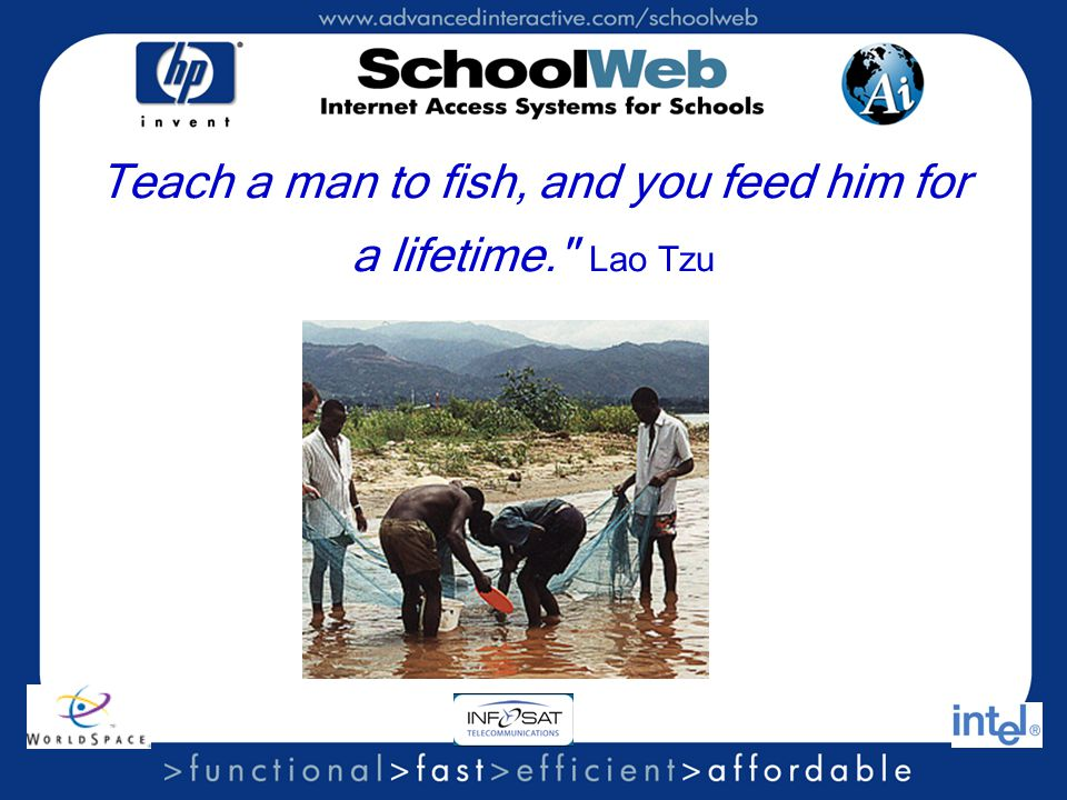 Teach a man to fish, and you feed him for a lifetime. Lao Tzu