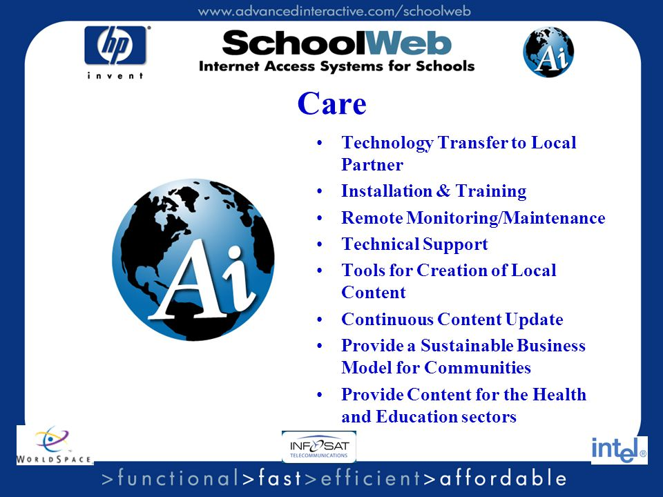 Care Technology Transfer to Local Partner Installation & Training Remote Monitoring/Maintenance Technical Support Tools for Creation of Local Content Continuous Content Update Provide a Sustainable Business Model for Communities Provide Content for the Health and Education sectors