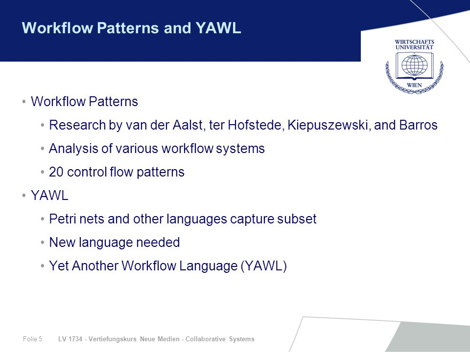 LV 1734 - Vertiefungskurs Neue Medien - Collaborative SystemsFolie 5 Workflow Patterns and YAWL Workflow Patterns Research by van der Aalst, ter Hofstede, Kiepuszewski, and Barros Analysis of various workflow systems 20 control flow patterns YAWL Petri nets and other languages capture subset New language needed Yet Another Workflow Language (YAWL)