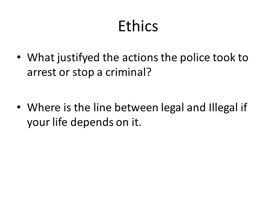 Ethics What justifyed the actions the police took to arrest or stop a criminal.