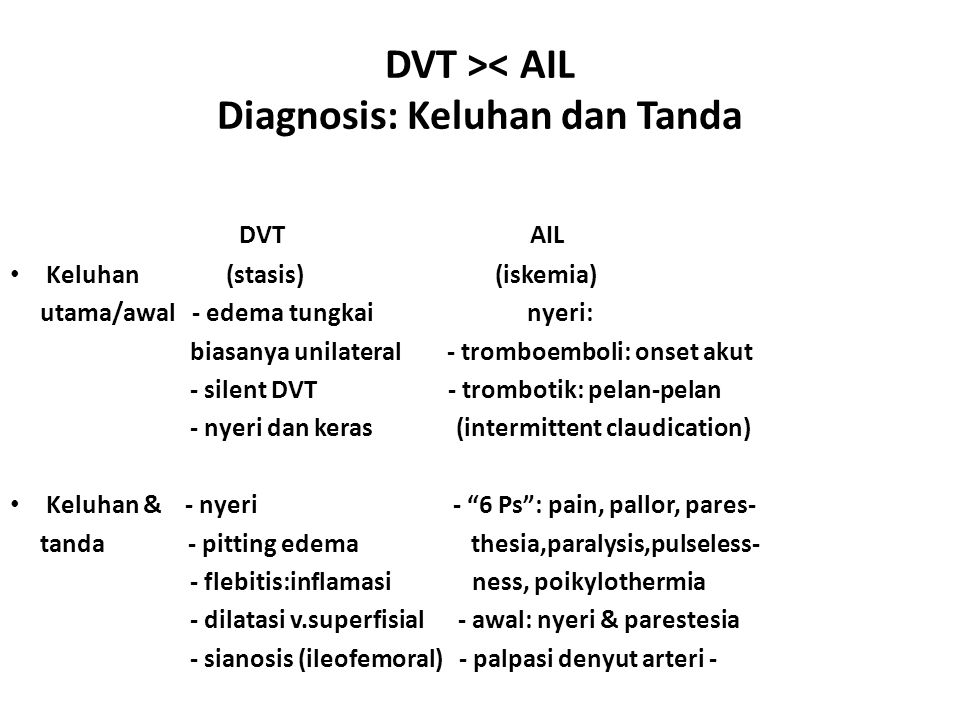 DVT >< AIL Diagnosis: Keluhan dan Tanda DVT AIL Keluhan (stasis) (iskemia) utama/awal - edema tungkai nyeri: biasanya unilateral - tromboemboli: onset akut - silent DVT - trombotik: pelan-pelan - nyeri dan keras (intermittent claudication) Keluhan & - nyeri - 6 Ps : pain, pallor, pares- tanda - pitting edema thesia,paralysis,pulseless- - flebitis:inflamasi ness, poikylothermia - dilatasi v.superfisial - awal: nyeri & parestesia - sianosis (ileofemoral) - palpasi denyut arteri -