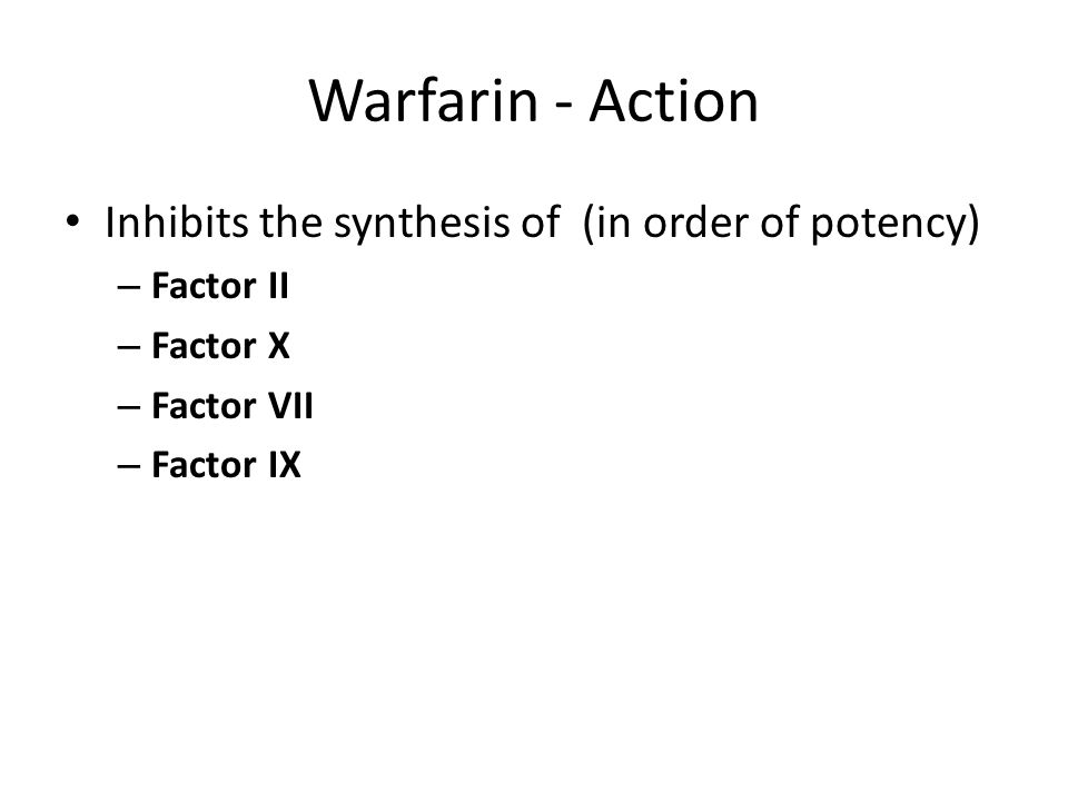 Warfarin - Action Inhibits the synthesis of (in order of potency) – Factor II – Factor X – Factor VII – Factor IX