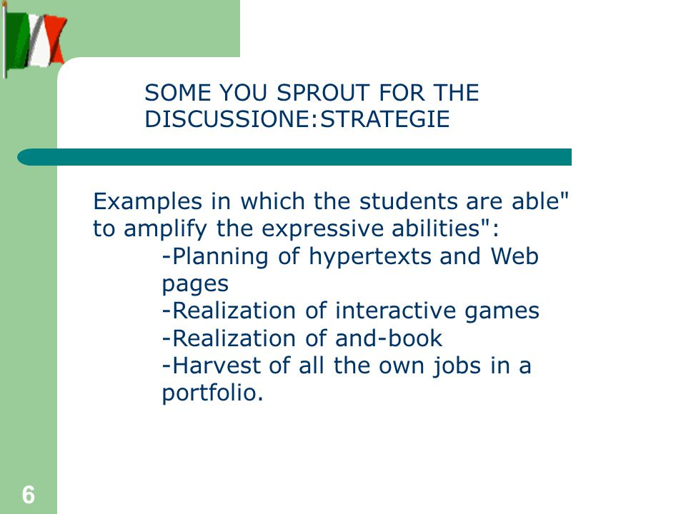 6 Examples in which the students are able to amplify the expressive abilities : -Planning of hypertexts and Web pages -Realization of interactive games -Realization of and-book -Harvest of all the own jobs in a portfolio.