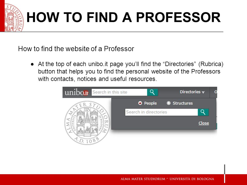 How to find the website of a Professor ●At the top of each unibo.it page you'll find the Directories (Rubrica) button that helps you to find the personal website of the Professors with contacts, notices and useful resources.