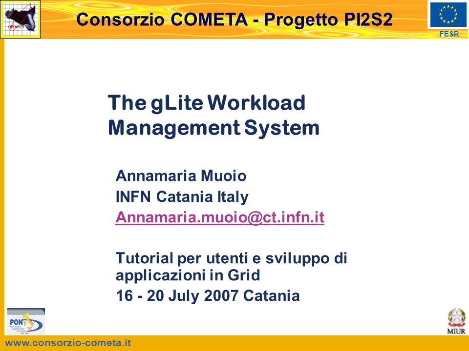 www.consorzio-cometa.it FESR Consorzio COMETA - Progetto PI2S2 The gLite Workload Management System Annamaria Muoio INFN Catania Italy Annamaria.muoio@ct.infn.it Tutorial per utenti e sviluppo di applicazioni in Grid 16 - 20 July 2007 Catania