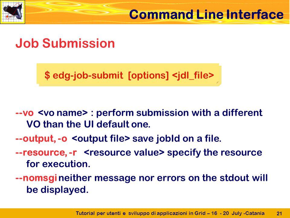 Tutorial per utenti e sviluppo di applicazioni in Grid – 16 - 20 July -Catania 21 Command Line Interface --vo : perform submission with a different VO than the UI default one.