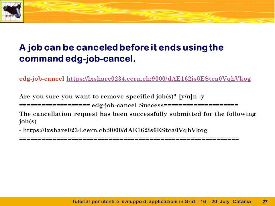 Tutorial per utenti e sviluppo di applicazioni in Grid – 16 - 20 July -Catania 27 A job can be canceled before it ends using the command edg-job-cancel.