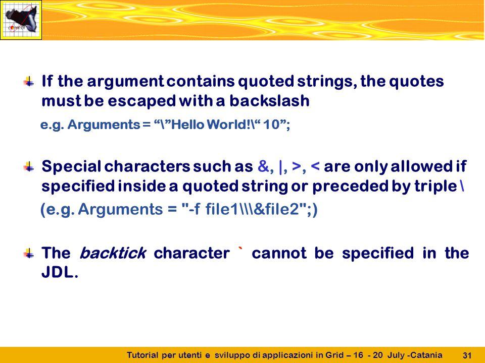 Tutorial per utenti e sviluppo di applicazioni in Grid – 16 - 20 July -Catania 31 If the argument contains quoted strings, the quotes must be escaped with a backslash e.g.