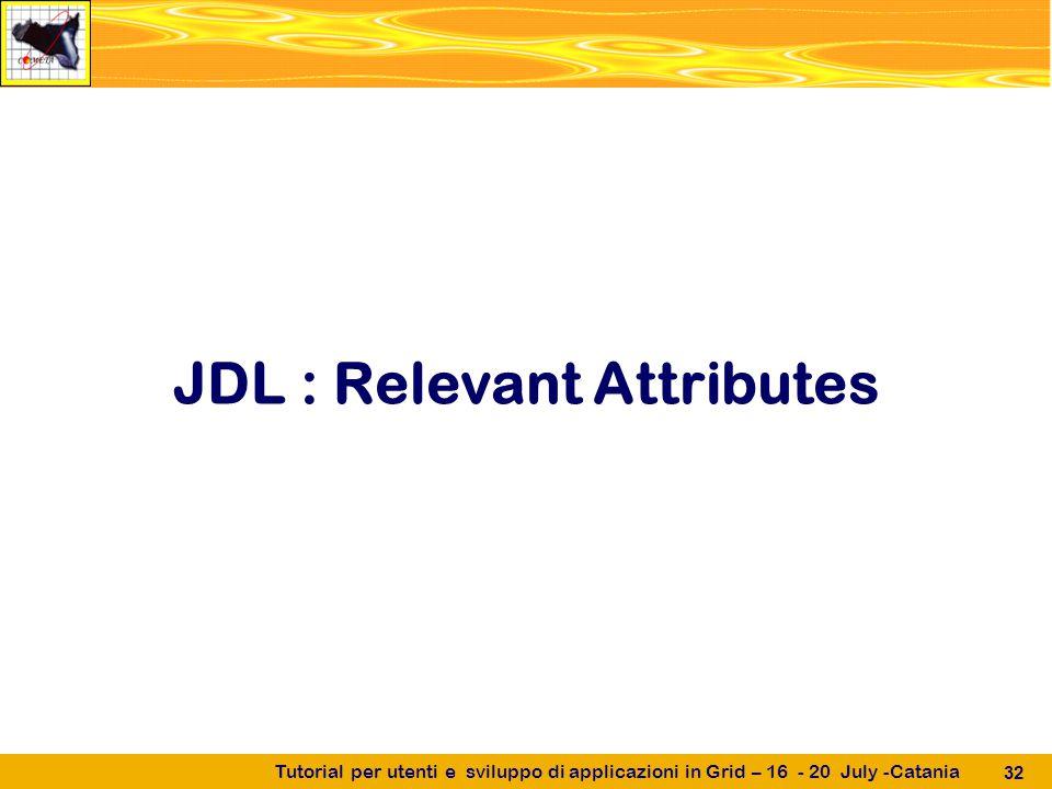 Tutorial per utenti e sviluppo di applicazioni in Grid – 16 - 20 July -Catania 32 JDL : Relevant Attributes