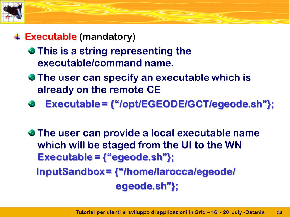 Tutorial per utenti e sviluppo di applicazioni in Grid – 16 - 20 July -Catania 34 Executable Executable (mandatory) This is a string representing the executable/command name.