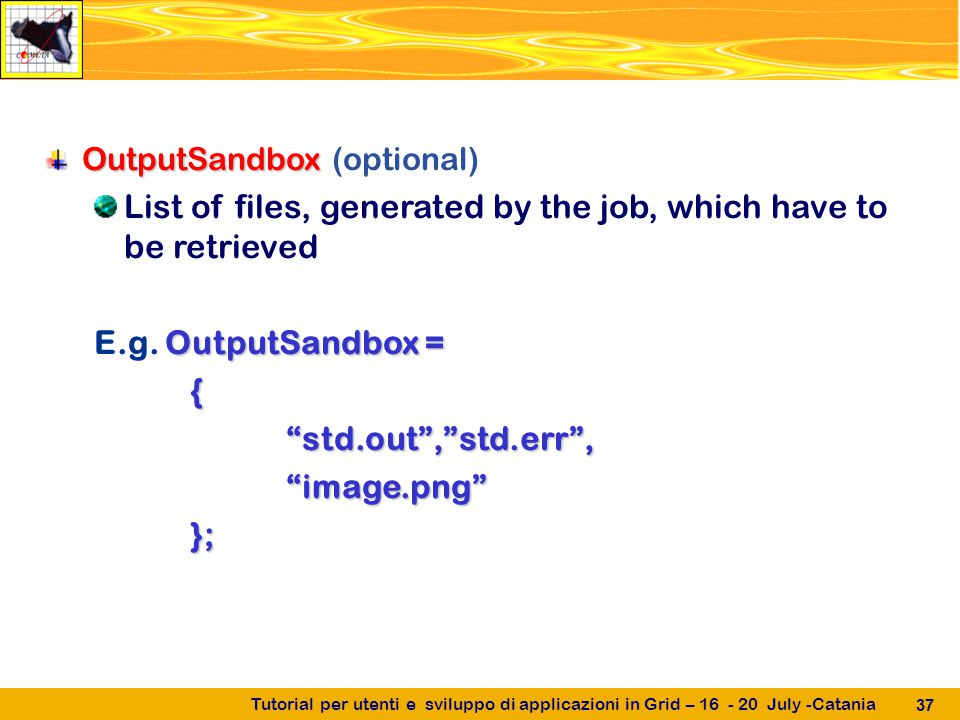 Tutorial per utenti e sviluppo di applicazioni in Grid – 16 - 20 July -Catania 37 OutputSandbox OutputSandbox (optional) List of files, generated by the job, which have to be retrieved OutputSandbox = E.g.