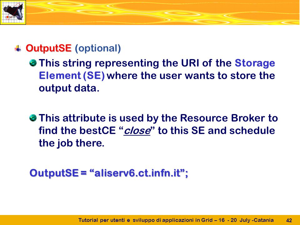 Tutorial per utenti e sviluppo di applicazioni in Grid – 16 - 20 July -Catania 42 OutputSE OutputSE (optional) This string representing the URI of the Storage Element (SE) where the user wants to store the output data.