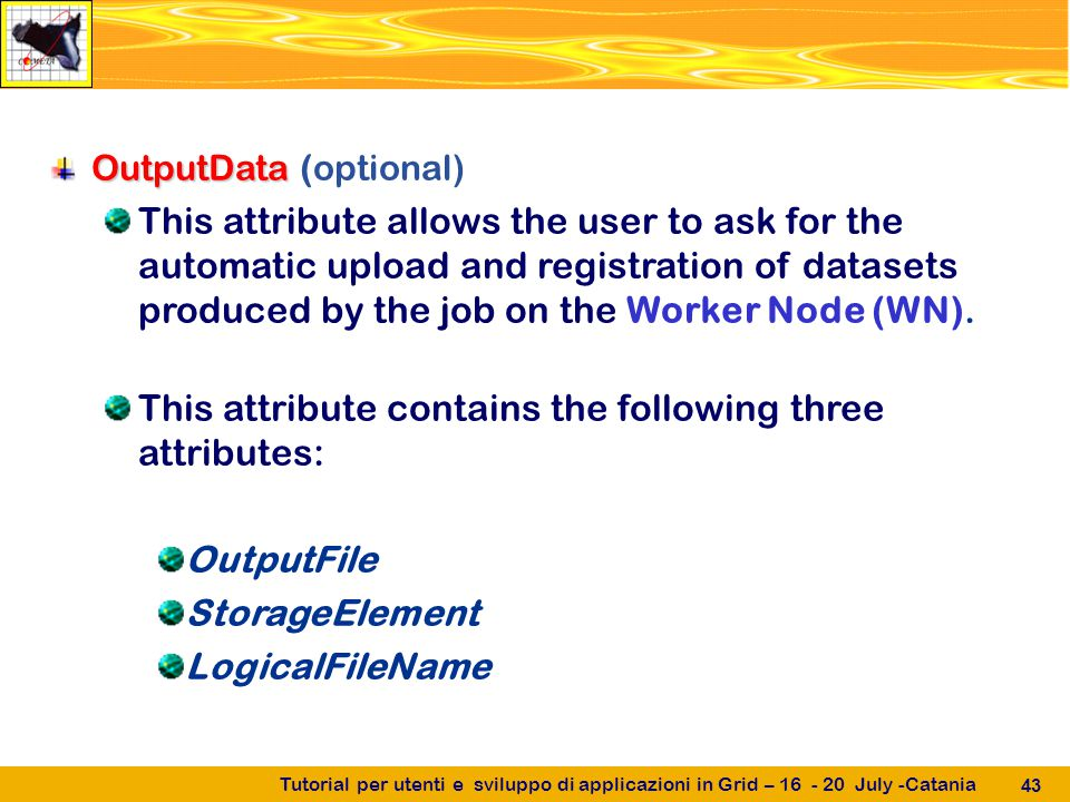 Tutorial per utenti e sviluppo di applicazioni in Grid – 16 - 20 July -Catania 43 OutputData OutputData (optional) This attribute allows the user to ask for the automatic upload and registration of datasets produced by the job on the Worker Node (WN).