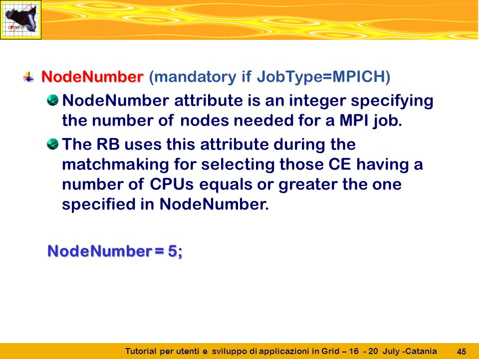 Tutorial per utenti e sviluppo di applicazioni in Grid – 16 - 20 July -Catania 45 NodeNumber NodeNumber (mandatory if JobType=MPICH) NodeNumber attribute is an integer specifying the number of nodes needed for a MPI job.