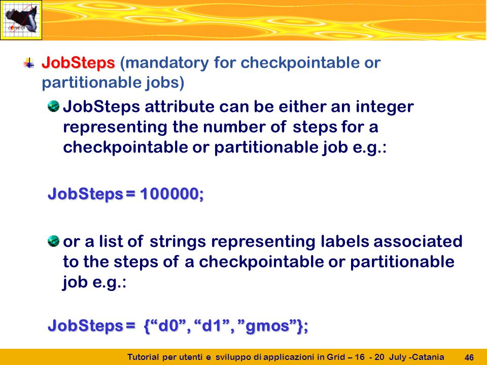 Tutorial per utenti e sviluppo di applicazioni in Grid – 16 - 20 July -Catania 46 JobSteps JobSteps (mandatory for checkpointable or partitionable jobs) JobSteps attribute can be either an integer representing the number of steps for a checkpointable or partitionable job e.g.: JobSteps = 100000; or a list of strings representing labels associated to the steps of a checkpointable or partitionable job e.g.: JobSteps = { d0 , d1 , gmos };