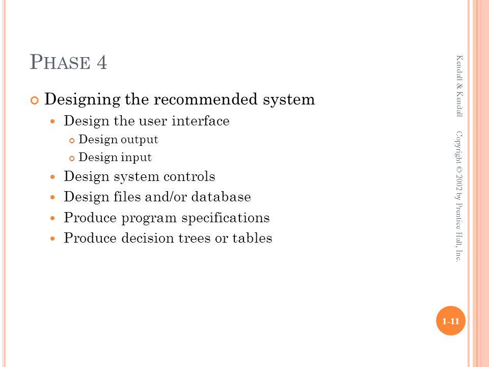 P HASE 4 Designing the recommended system Design the user interface Design output Design input Design system controls Design files and/or database Produce program specifications Produce decision trees or tables Kendall & Kendall 1-11 Copyright © 2002 by Prentice Hall, Inc.