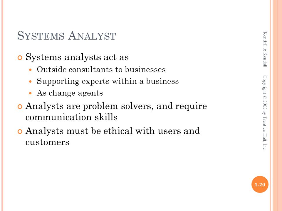 S YSTEMS A NALYST Systems analysts act as Outside consultants to businesses Supporting experts within a business As change agents Analysts are problem