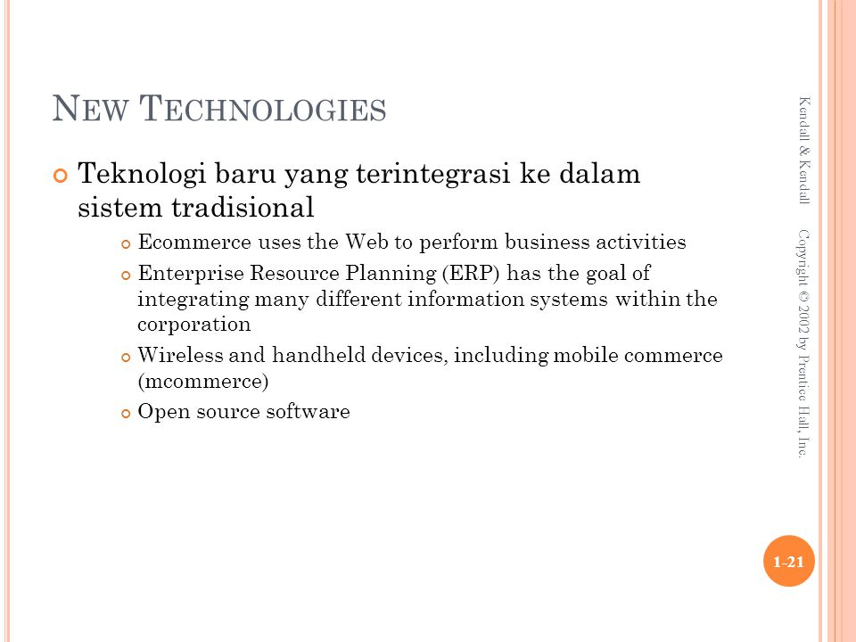 N EW T ECHNOLOGIES Teknologi baru yang terintegrasi ke dalam sistem tradisional Ecommerce uses the Web to perform business activities Enterprise Resource Planning (ERP) has the goal of integrating many different information systems within the corporation Wireless and handheld devices, including mobile commerce (mcommerce) Open source software Kendall & Kendall 1-21 Copyright © 2002 by Prentice Hall, Inc.