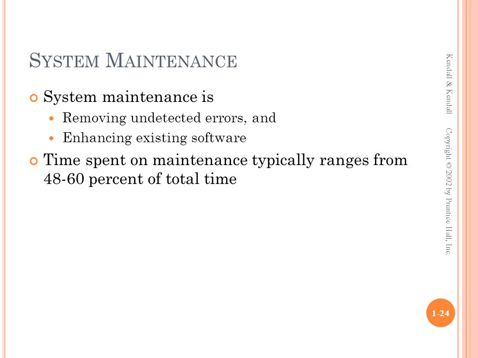 S YSTEM M AINTENANCE System maintenance is Removing undetected errors, and Enhancing existing software Time spent on maintenance typically ranges from 48-60 percent of total time Kendall & Kendall 1-24 Copyright © 2002 by Prentice Hall, Inc.