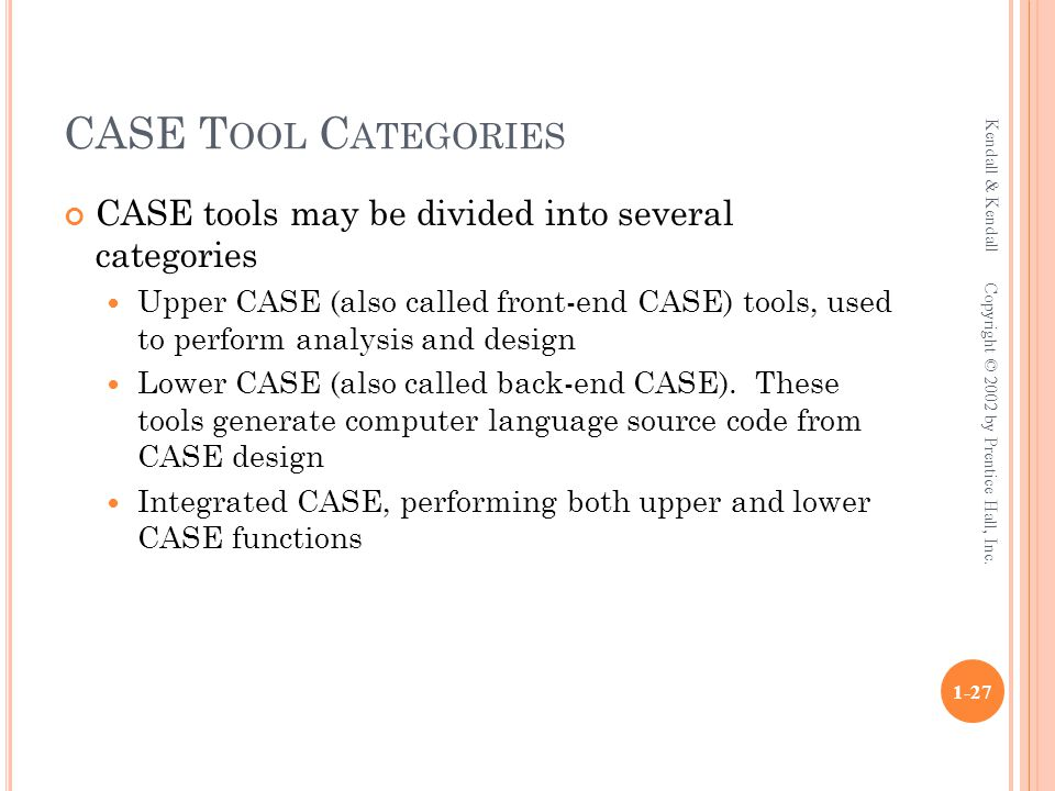 CASE T OOL C ATEGORIES CASE tools may be divided into several categories Upper CASE (also called front-end CASE) tools, used to perform analysis and d